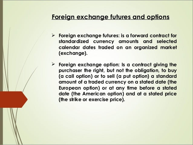 Foreign exchange futures and options  Foreign exchange futures: is a forward contract for standardized currency amounts a...