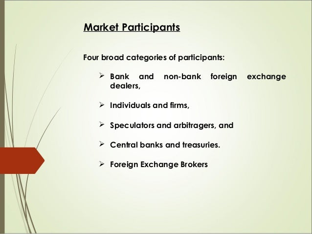 Market Participants Four broad categories of participants:  Bank and non-bank foreign exchange dealers,  Individuals and...