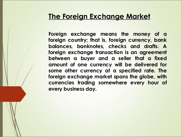 The Foreign Exchange Market Foreign exchange means the money of a foreign country; that is, foreign currency, bank balance...