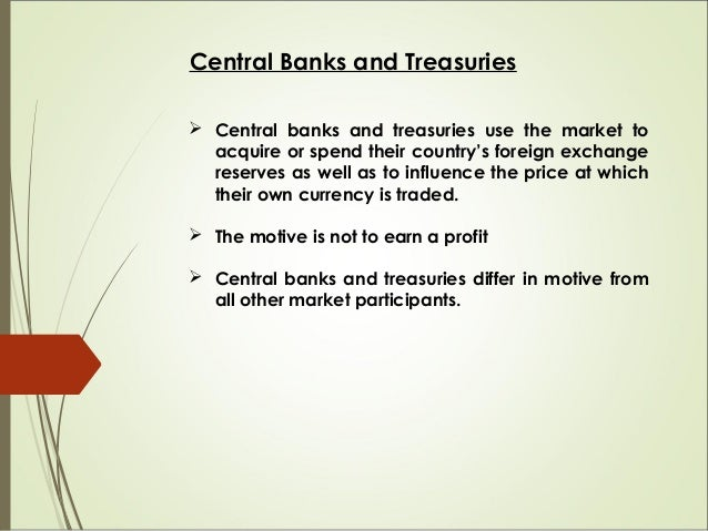 Central Banks and Treasuries  Central banks and treasuries use the market to acquire or spend their country's foreign exc...