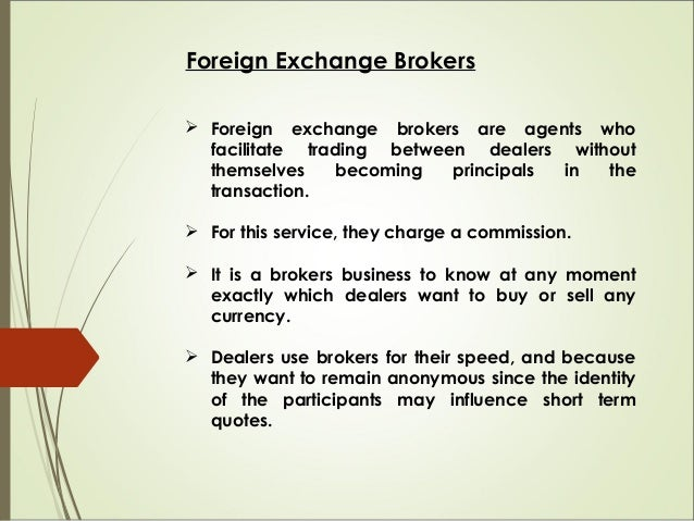Foreign Exchange Brokers  Foreign exchange brokers are agents who facilitate trading between dealers without themselves b...