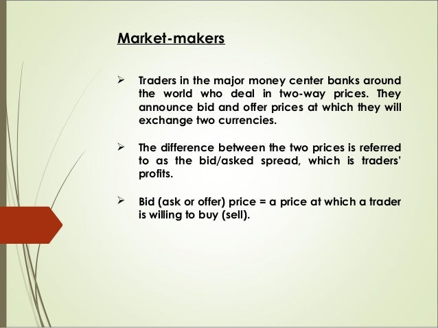 Market-makers  Traders in the major money center banks around the world who deal in two-way prices. They announce bid and...