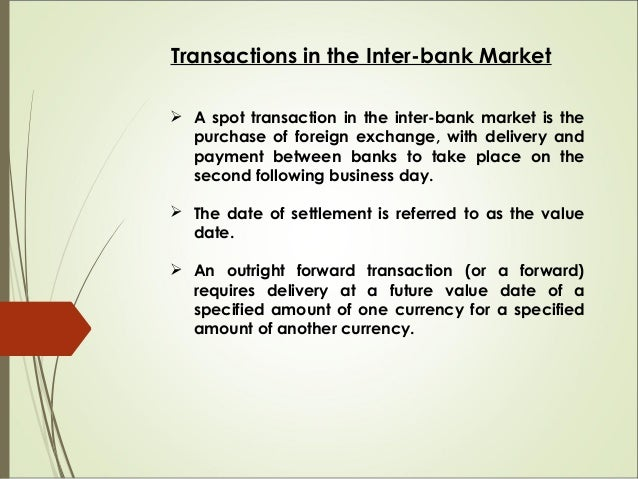 Transactions in the Inter-bank Market  A spot transaction in the inter-bank market is the purchase of foreign exchange, w...