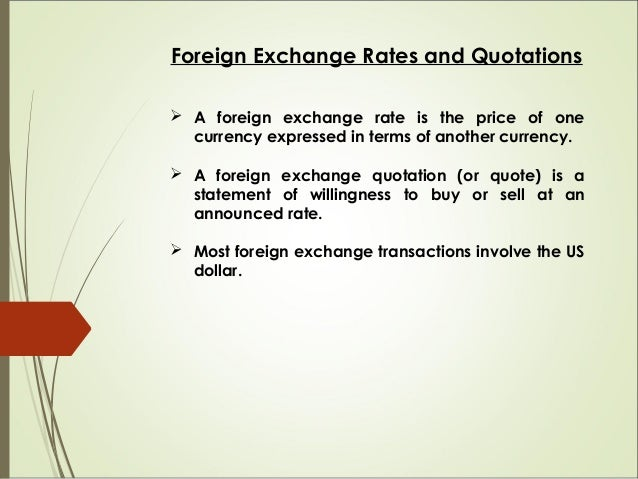 Foreign Exchange Rates and Quotations  A foreign exchange rate is the price of one currency expressed in terms of another...