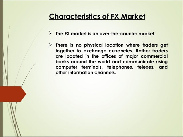 Characteristics of FX Market  The FX market is an over-the-counter market.  There is no physical location where traders ...