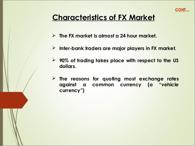 Characteristics of FX Market  The FX market is almost a 24 hour market.  Inter-bank traders are major players in FX mark...