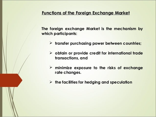Functions of the Foreign Exchange Market The foreign exchange Market is the mechanism by which participants:  transfer pu...