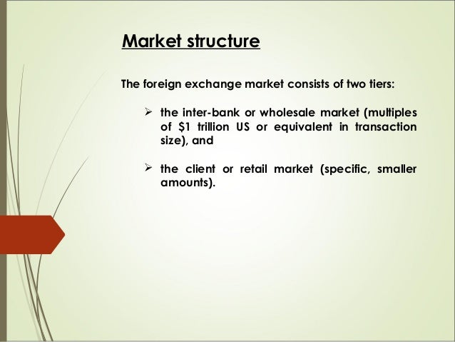 Market structure The foreign exchange market consists of two tiers:  the inter-bank or wholesale market (multiples of $1 ...