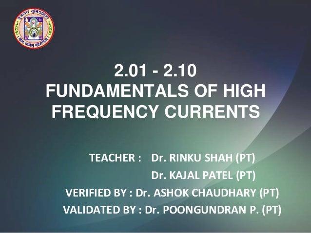 2.01 - 2.10FUNDAMENTALS OF HIGH FREQUENCY CURRENTS     TEACHER : Dr. RINKU SHAH (PT)                  Dr. KAJAL PATEL (PT)...