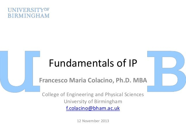 Fundamentals of IP Francesco Maria Colacino, Ph.D. MBA College of Engineering and Physical Sciences University of Birmingh...