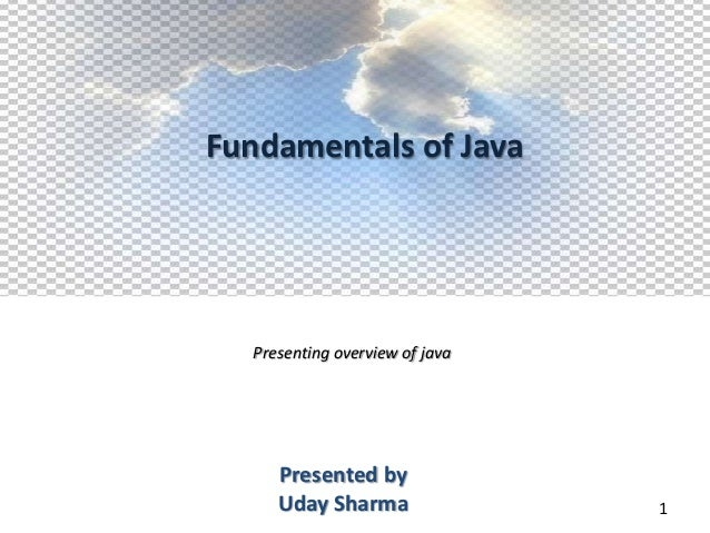 Fundamentals of Java  Presenting overview of java     Presented by     Uday Sharma                1
