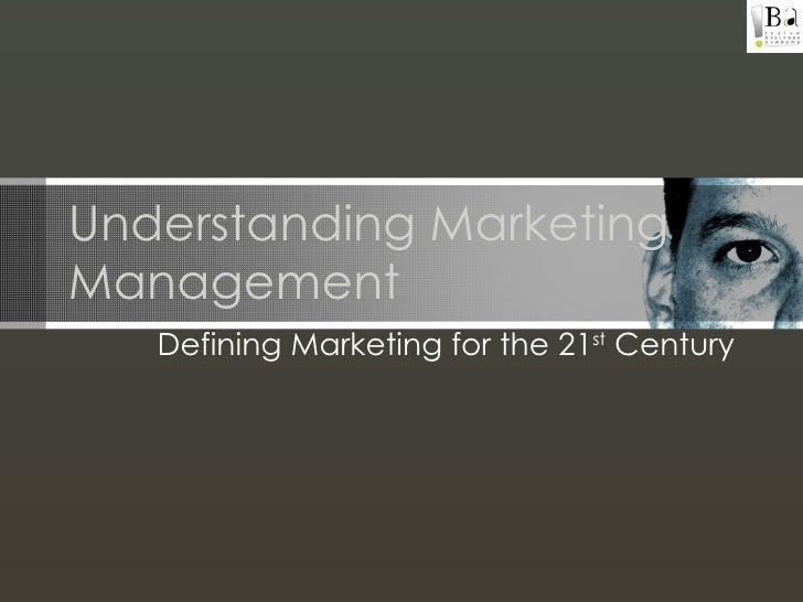 Understanding Marketing Management Defining Marketing for the 21 st  Century