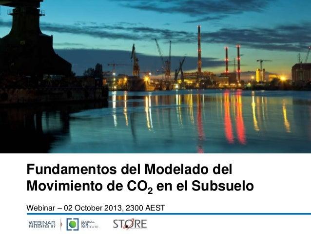 Fundamentos del Modelado del Movimiento de CO2 en el Subsuelo Webinar – 02 October 2013, 2300 AEST