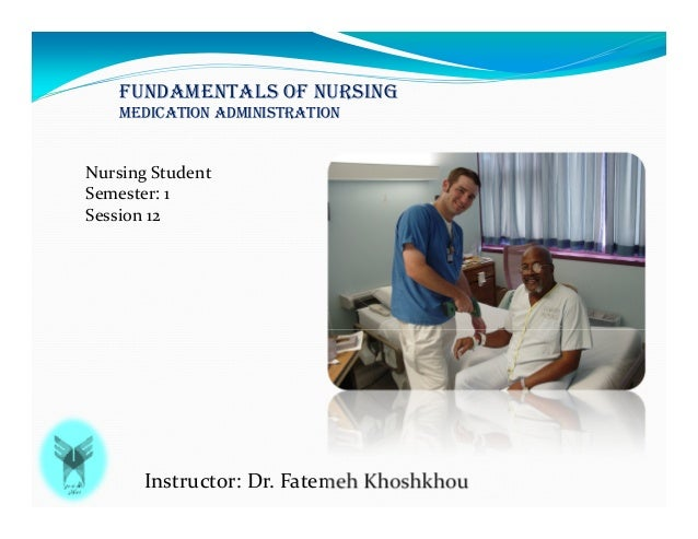 FUNDAMENTALS OF NURSING MEDICATION ADMINISTRATION Instructor: Dr. Fatemeh Khoshkhou Nursing Student Semester: 1 Session 12
