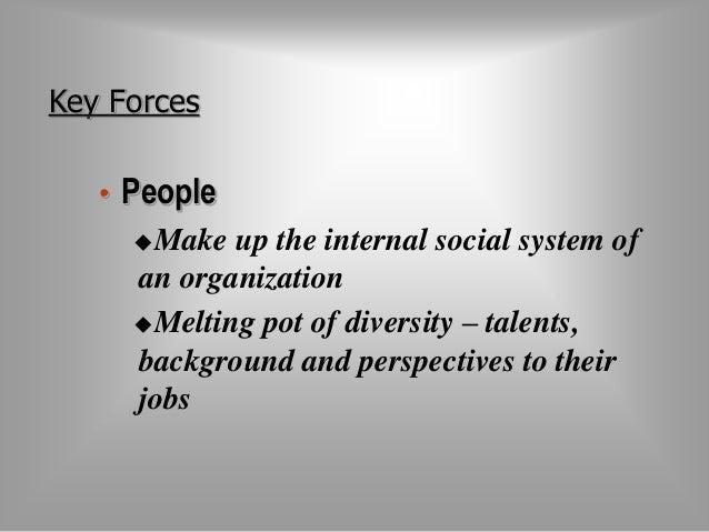 Key Forces  • People  Make up the internal social system of  an organization  Melting pot of diversity – talents,  backg...