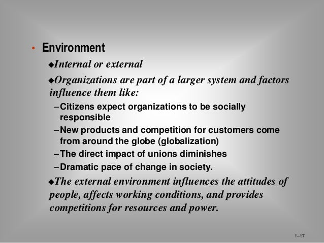 • Environment  Internal or external  Organizations are part of a larger system and factors  influence them like:  – Citi...