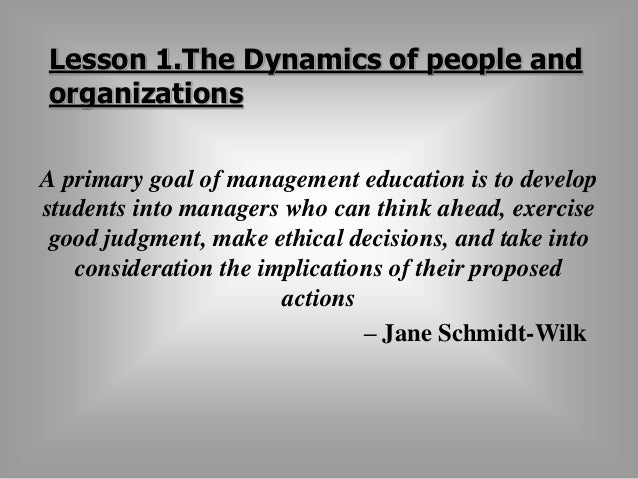Lesson 1.The Dynamics of people and  organizations  A primary goal of management education is to develop  students into ma...