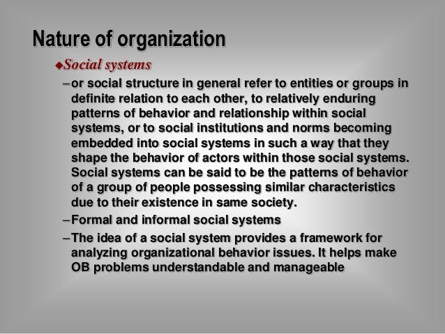 Nature of organization  Social systems  – or social structure in general refer to entities or groups in  definite relatio...