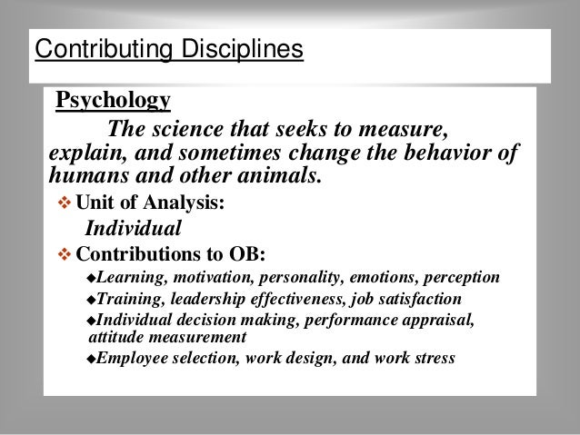 Contributing Disciplines  Psychology  The science that seeks to measure,  explain, and sometimes change the behavior of  h...