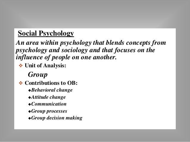 Social Psychology  An area within psychology that blends concepts from  psychology and sociology and that focuses on the  ...