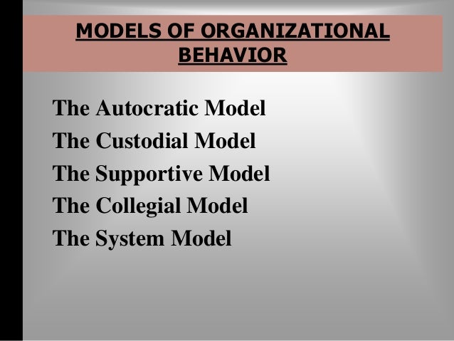 MODELS OF ORGANIZATIONAL  BEHAVIOR  The Collegial Model-  Depends on partnership  The managerial orientation is teamwork...