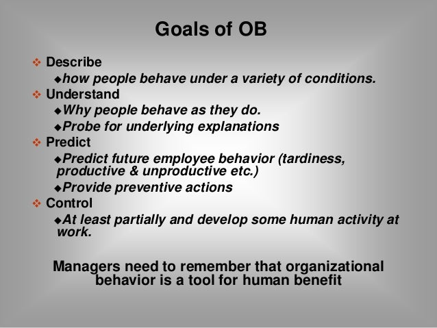  Describe  Goals of OB  how people behave under a variety of conditions.   Understand  Why people behave as they do.  ...