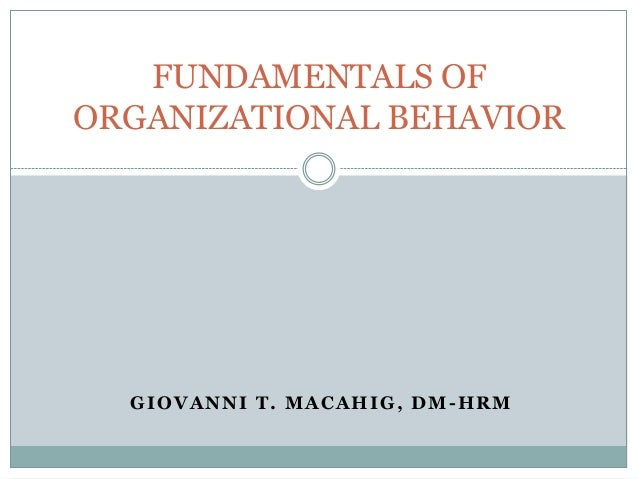 GIOVANNI T. MACAHIG, DM -HRM FUNDAMENTALS OF ORGANIZATIONAL BEHAVIOR