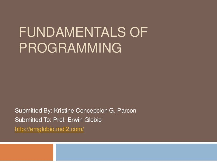 FUNDAMENTALS OF PROGRAMMINGSubmitted By: Kristine Concepcion G. ParconSubmitted To: Prof. Erwin Globiohttp://emglobio.mdl2...