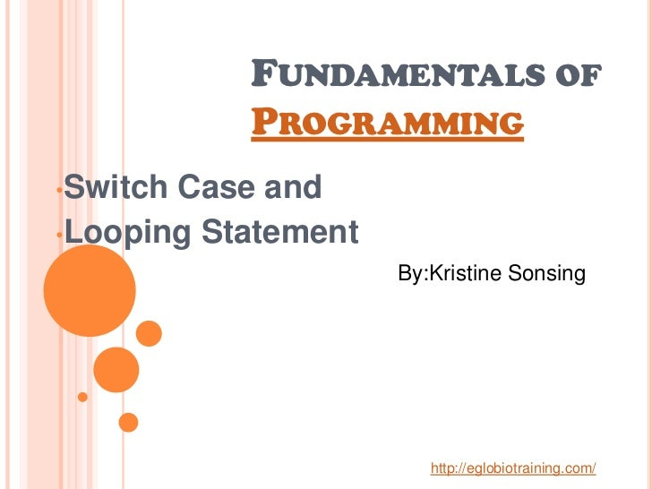 FUNDAMENTALS OF           PROGRAMMING•SwitchCase and•Looping Statement                     By:Kristine Sonsing            ...