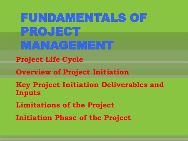 FUNDAMENTALS OF PROJECT MANAGEMENTProject Life CycleOverview of Project InitiationKey Project Initiation Deliverables andI...