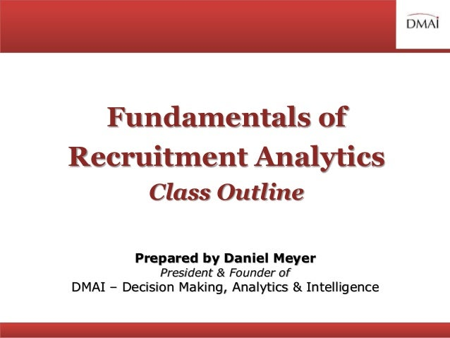 Fundamentals of Recruitment Analytics Class Outline Prepared by Daniel Meyer President & Founder of DMAI – Decision Making...