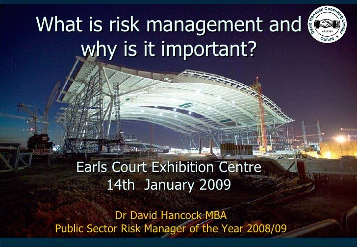What is risk management and why is it important? Earls Court Exhibition Centre 14th  January 2009 Dr David Hancock MBA Pub...