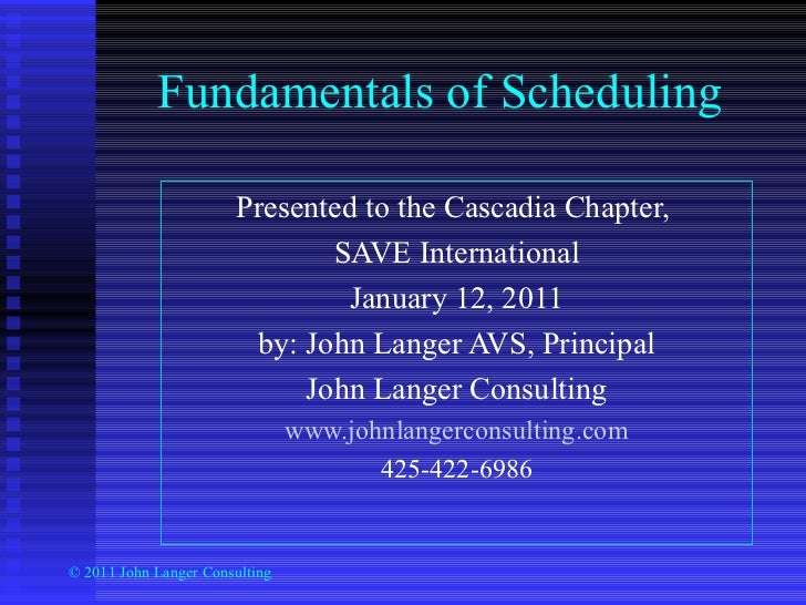 Fundamentals of Scheduling Presented to the Cascadia Chapter,  SAVE International January 12, 2011 by: John Langer AVS, Pr...