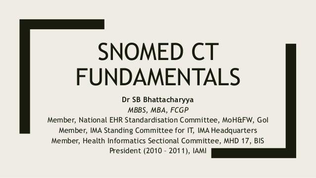 SNOMED CT FUNDAMENTALS Dr SB Bhattacharyya MBBS, MBA, FCGP Member, National EHR Standardisation Committee, MoH&FW, GoI Mem...