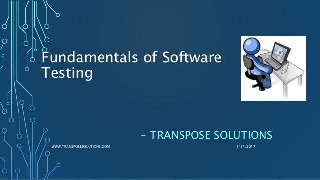 Fundamentals of Software Testing - TRANSPOSE SOLUTIONS 1/17/2017WWW.TRANSPOSESOLUTIONS.COM