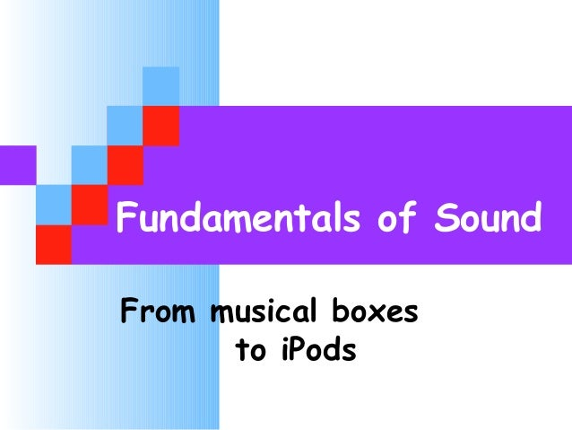 Fundamentals of Sound From musical boxes to iPods