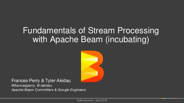 Frances Perry & Tyler Akidau @francesjperry, @ takidau Apache Beam Committers & Google Engineers Fundamentals of Stream Pr...