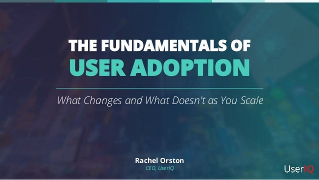 THE FUNDAMENTALS OF USER ADOPTION What Changes and What Doesn't as You Scale Rachel Orston CEO, UserIQ
