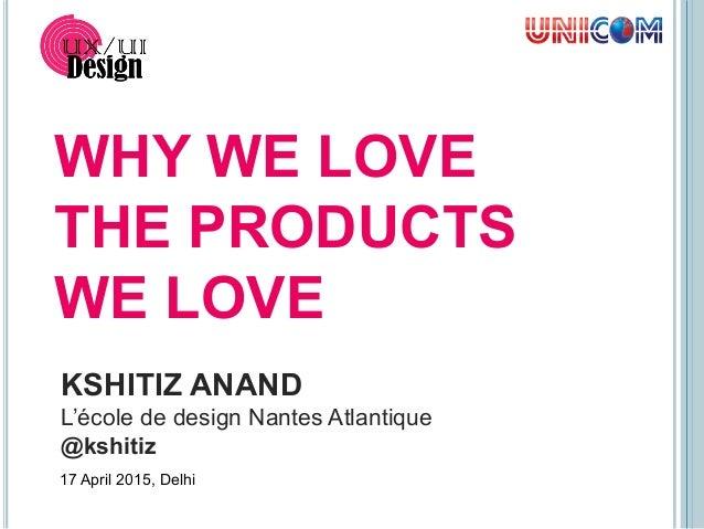 KSHITIZ ANAND L'école de design Nantes Atlantique @kshitiz WHY WE LOVE THE PRODUCTS WE LOVE 17 April 2015, Delhi