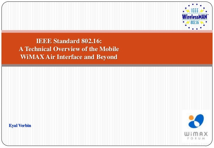IEEE Standard 802.16:    A Technical Overview of the Mobile    WiMAX Air Interface and BeyondEyal Verbin