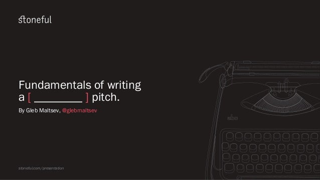 Fundamentals of writing a [ ________ ] pitch. By Gleb Maltsev, @glebmaltsev stoneful.com/presentation