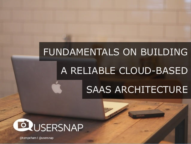@tompeham I @usersnap FUNDAMENTALS ON BUILDING A RELIABLE CLOUD-BASED SAAS ARCHITECTURE