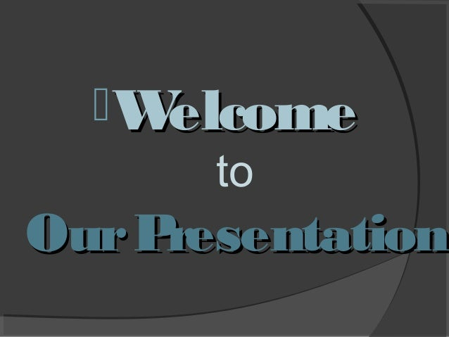 W elcome to  Our P resentation
