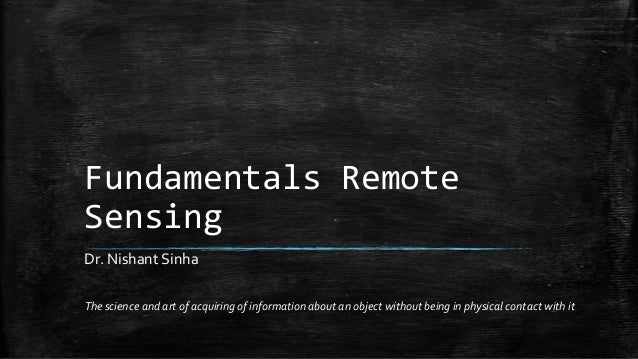 Fundamentals Remote Sensing The science and art of acquiring of information about an object without being in physical cont...