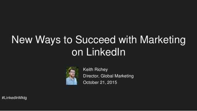 #LinkedInMktg Keith Richey Director, Global Marketing October 21, 2015 New Ways to Succeed with Marketing on LinkedIn