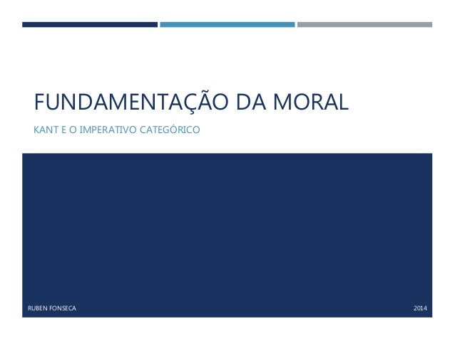 FUNDAMENTAÇÃO DA MORAL KANT E O IMPERATIVO CATEGÓRICO RUBEN FONSECA 2014
