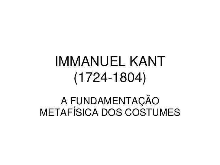 IMMANUEL KANT(1724-1804)<br />A FUNDAMENTAÇÃO METAFÍSICA DOS COSTUMES<br />