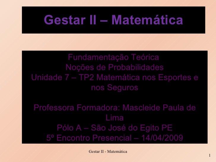 Gestar II – Matemática Fundamentação Teórica  Noções de Probabilidades Unidade 7 – TP2 Matemática nos Esportes e nos Segur...
