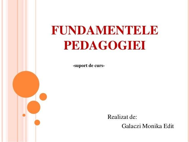FUNDAMENTELE  PEDAGOGIEI  -suport de curs-                     Realizat de:                          Galaczi Monika Edit