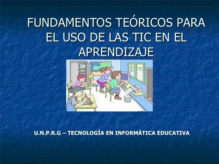 FUNDAMENTOS TEÓRICOS PARA EL USO DE LAS TIC EN EL APRENDIZAJE U.N.P.R.G – TECNOLOGÍA EN INFORMÁTICA EDUCATIVA